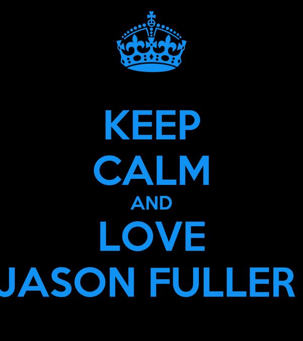 KEEP CALM AND LOVE JASON FULLER