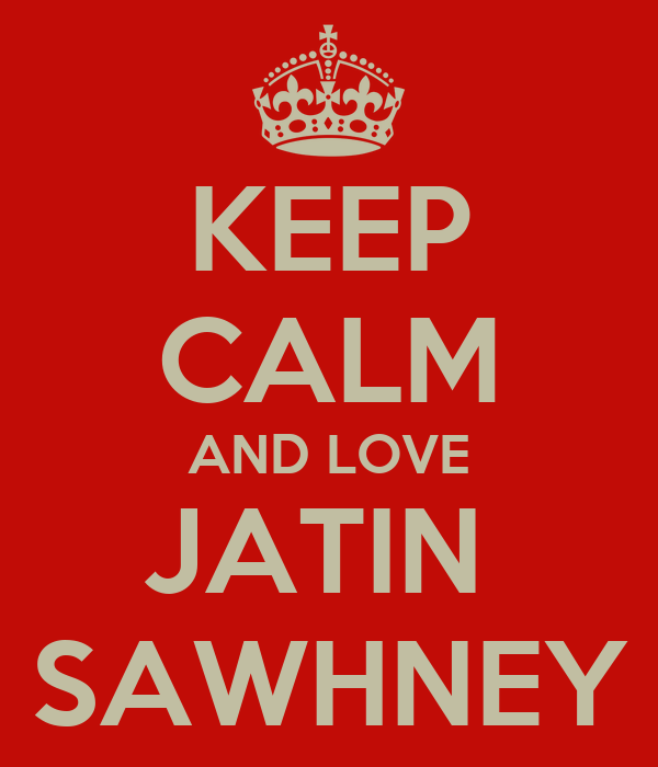 KEEP CALM AND LOVE JATIN  SAWHNEY