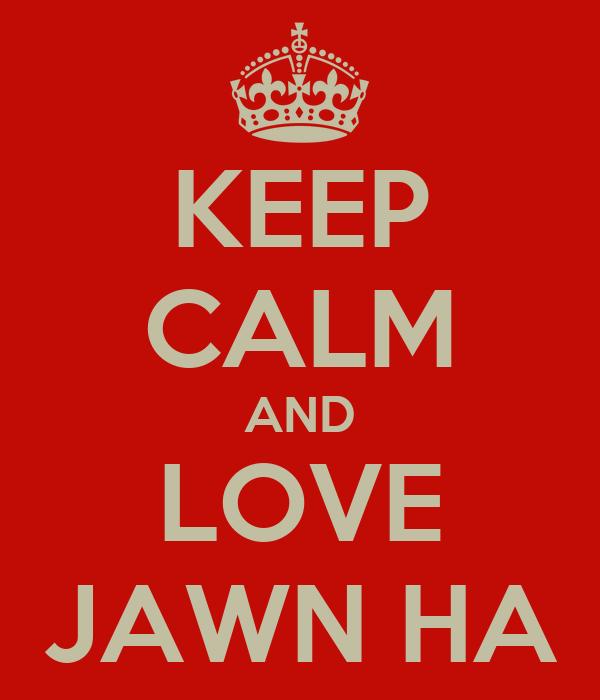 KEEP CALM AND LOVE JAWN HA