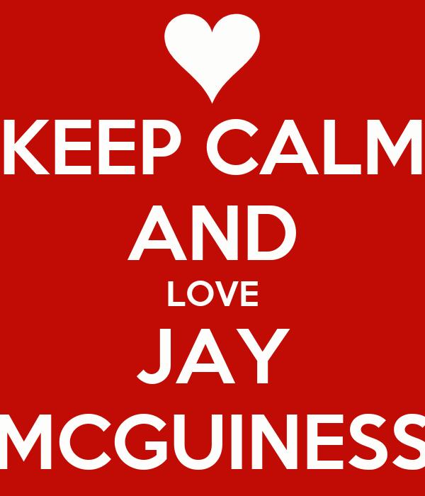 KEEP CALM AND LOVE JAY MCGUINESS