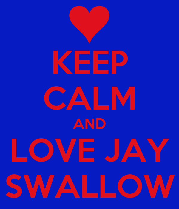 KEEP CALM AND LOVE JAY SWALLOW