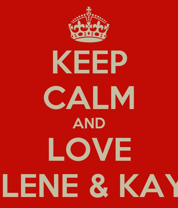 KEEP CALM AND LOVE JAYLENE & KAYLEE