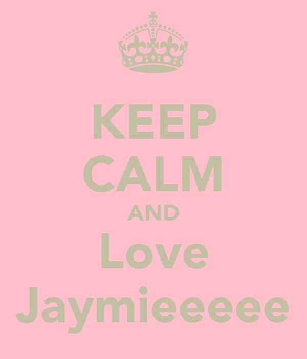 KEEP CALM AND Love Jaymieeeee