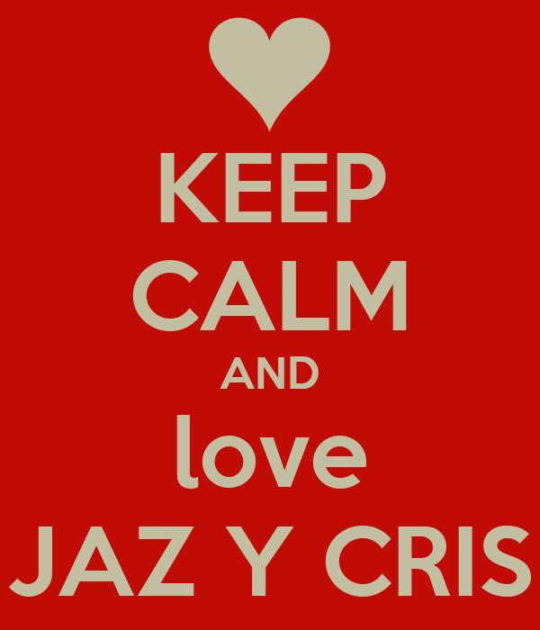 KEEP CALM AND love JAZ Y CRIS