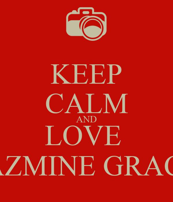 KEEP CALM AND LOVE  JAZMINE GRACE
