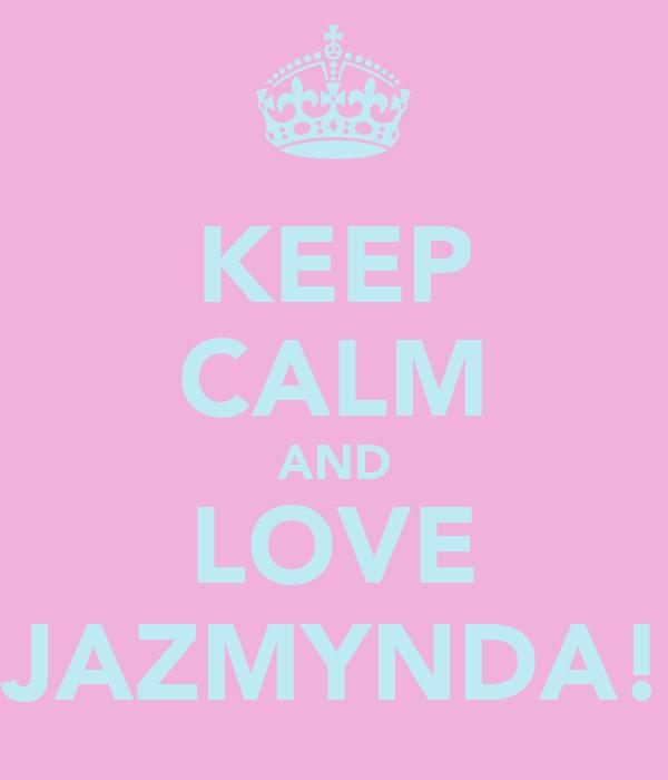 KEEP CALM AND LOVE JAZMYNDA!