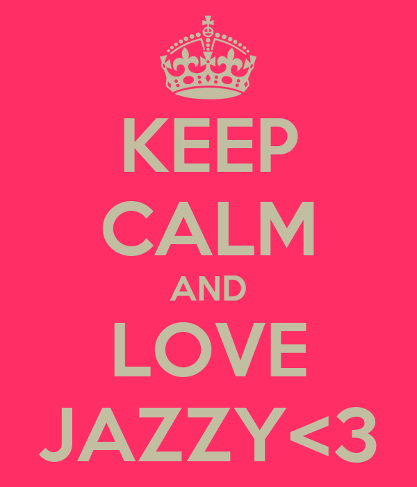 KEEP CALM AND LOVE JAZZY<3