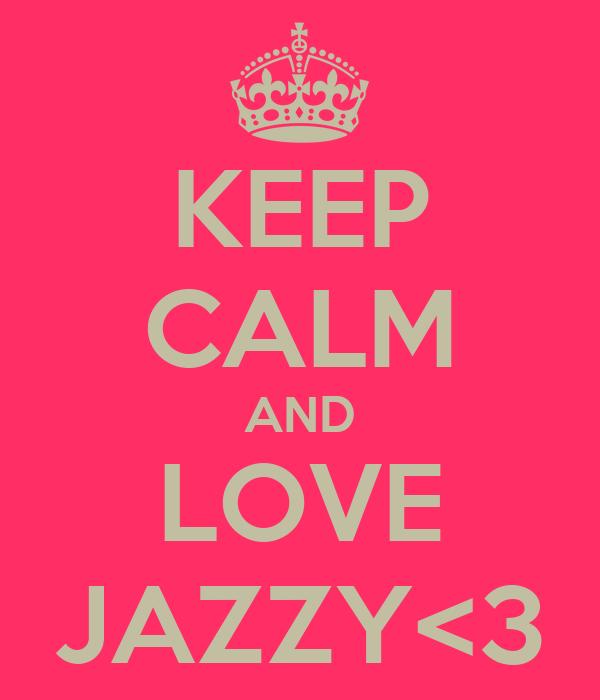 KEEP CALM AND LOVE JAZZY<3