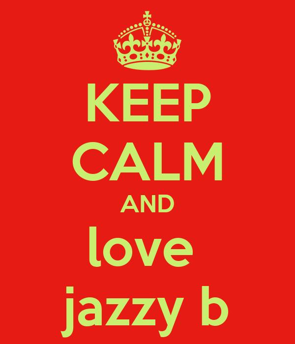 KEEP CALM AND love  jazzy b