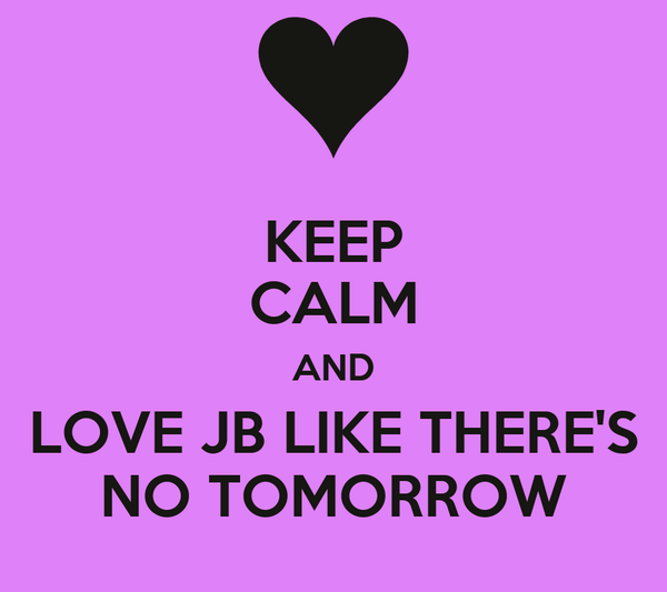 KEEP CALM AND LOVE JB LIKE THERE'S NO TOMORROW