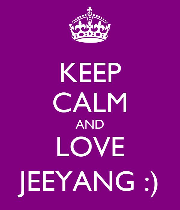 KEEP CALM AND LOVE JEEYANG :)