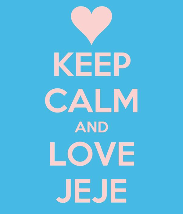 KEEP CALM AND LOVE JEJE