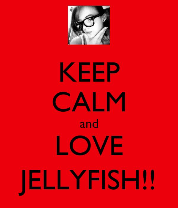KEEP CALM and LOVE JELLYFISH!!