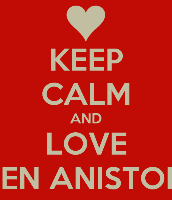 KEEP CALM AND LOVE JEN ANISTON