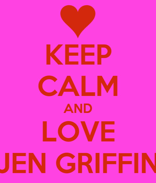 KEEP CALM AND LOVE JEN GRIFFIN