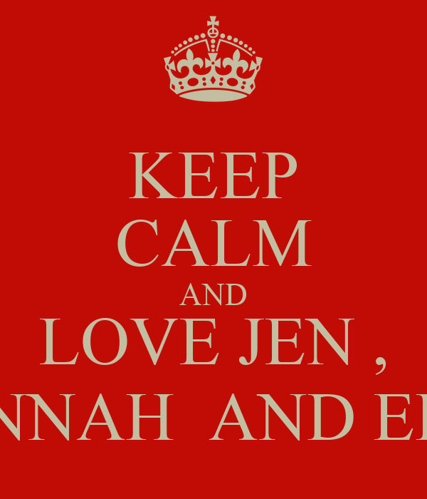 KEEP CALM AND LOVE JEN , HANNAH  AND ELZY