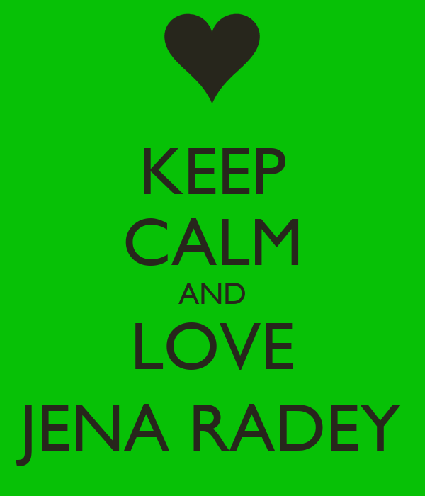 KEEP CALM AND LOVE JENA RADEY