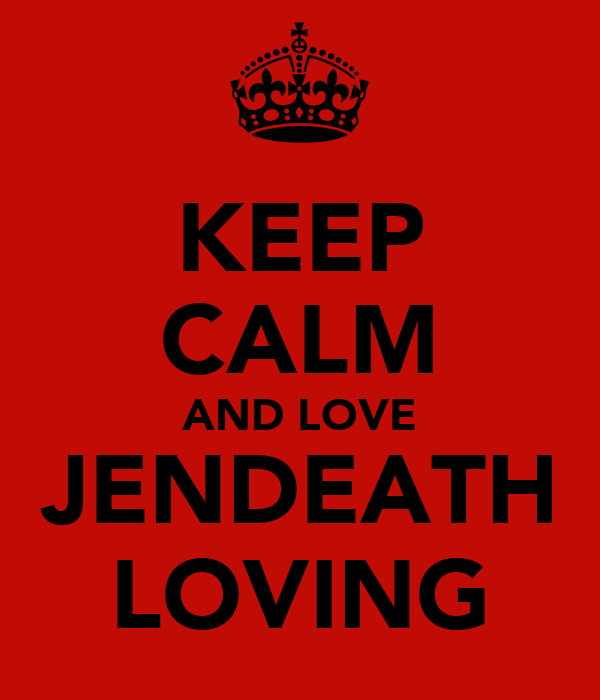 KEEP CALM AND LOVE JENDEATH LOVING