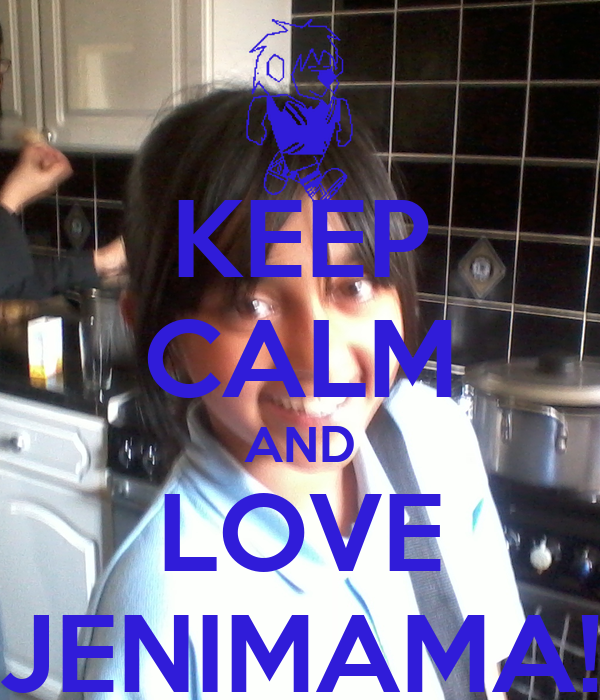 KEEP CALM AND LOVE JENIMAMA!