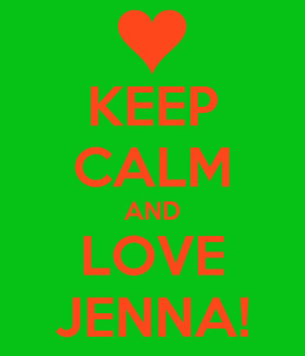 KEEP CALM AND LOVE JENNA!