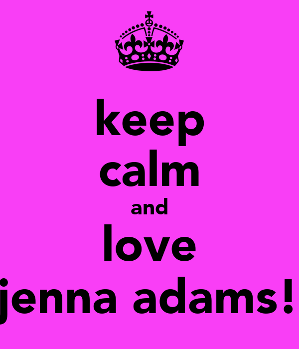 keep calm and love jenna adams!