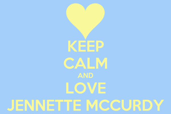 KEEP CALM AND LOVE JENNETTE MCCURDY