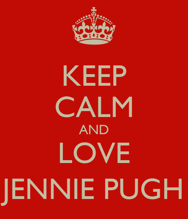 KEEP CALM AND LOVE JENNIE PUGH