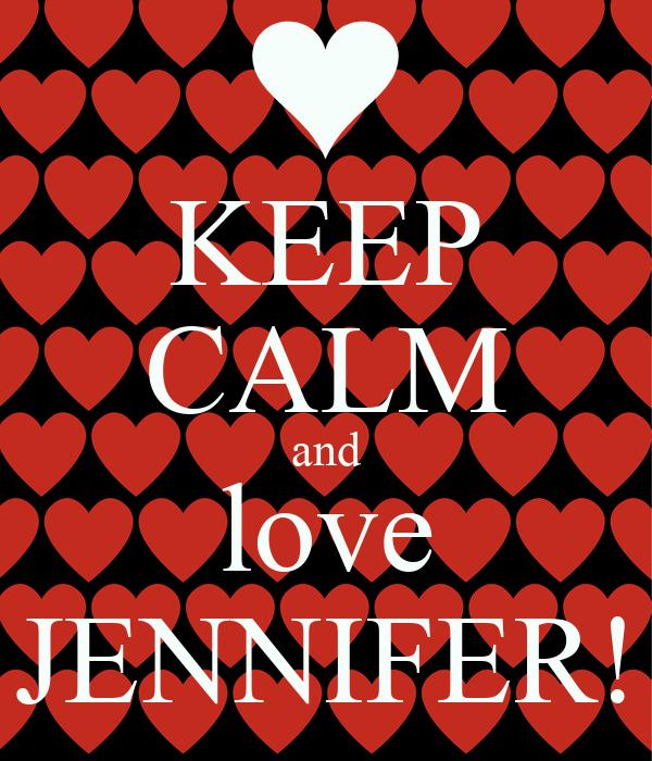 KEEP CALM and love JENNIFER!