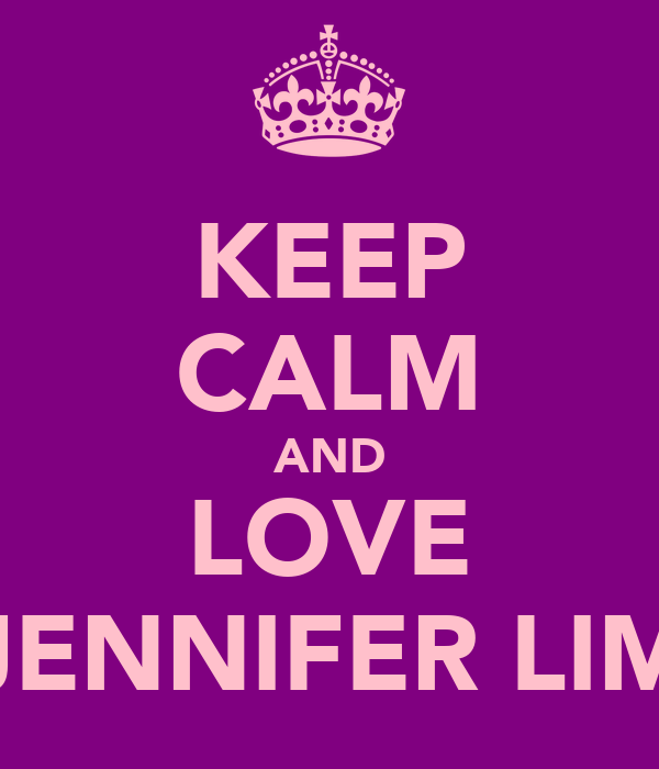 KEEP CALM AND LOVE JENNIFER LIM