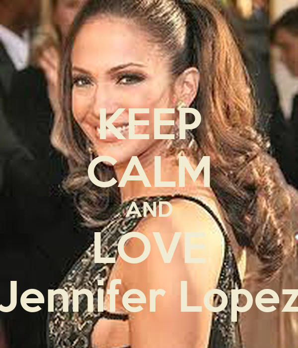 KEEP CALM AND LOVE Jennifer Lopez