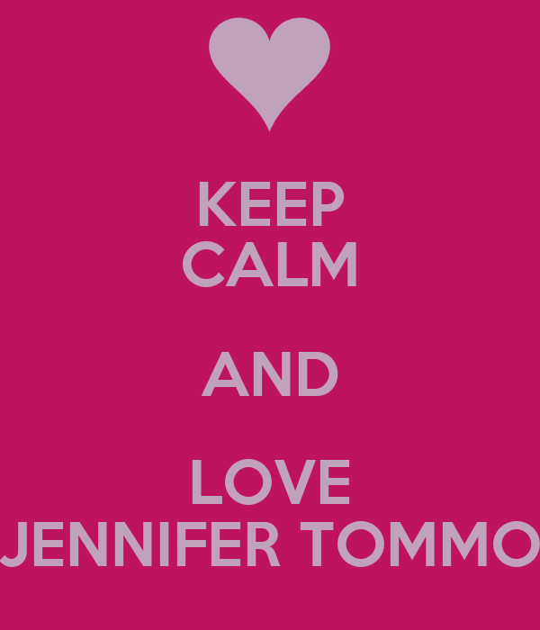 KEEP CALM AND LOVE JENNIFER TOMMO