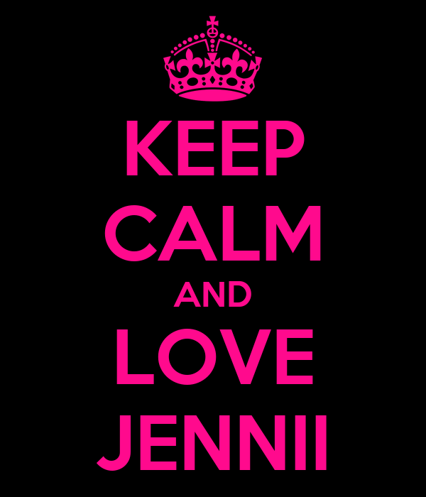KEEP CALM AND LOVE JENNII