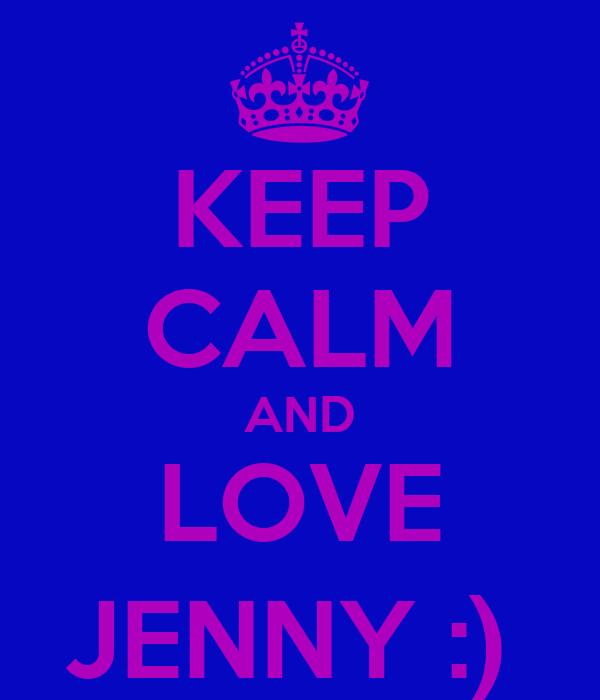 KEEP CALM AND LOVE JENNY :)