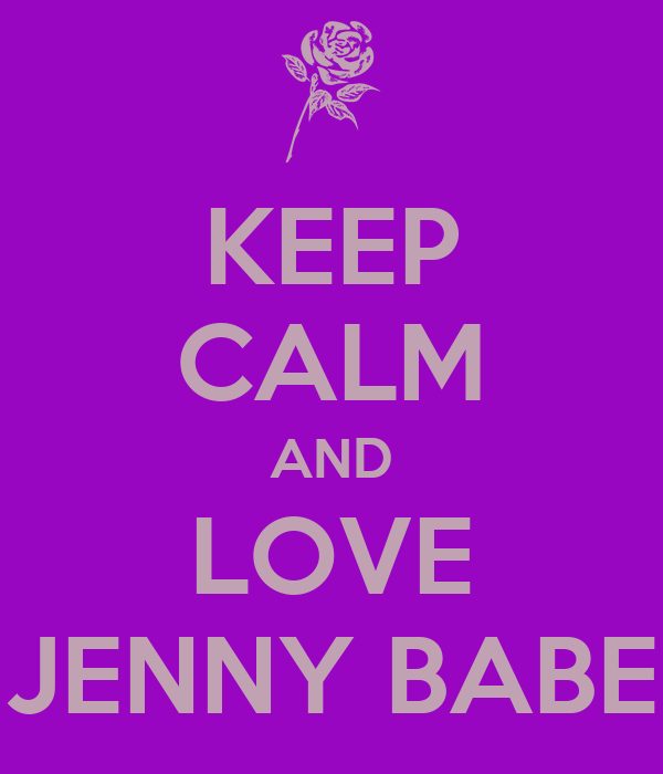 KEEP CALM AND LOVE JENNY BABE