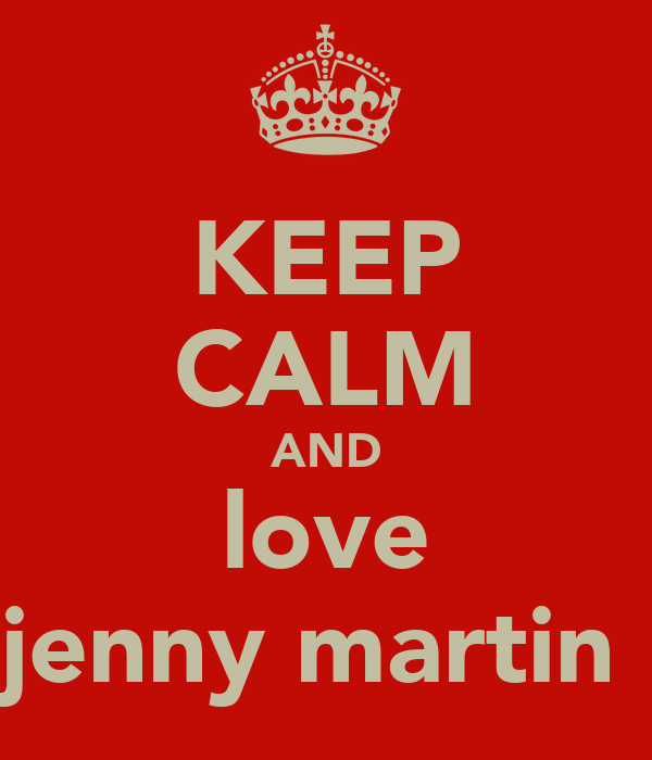 KEEP CALM AND love jenny martin