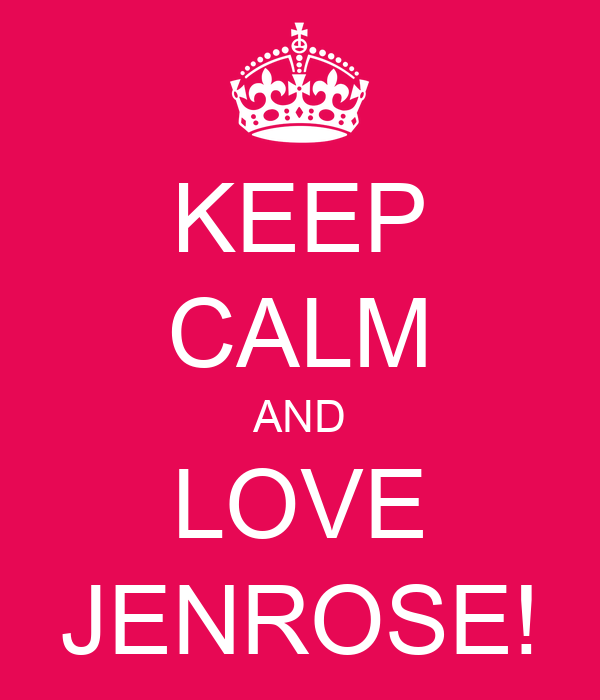 KEEP CALM AND LOVE JENROSE!
