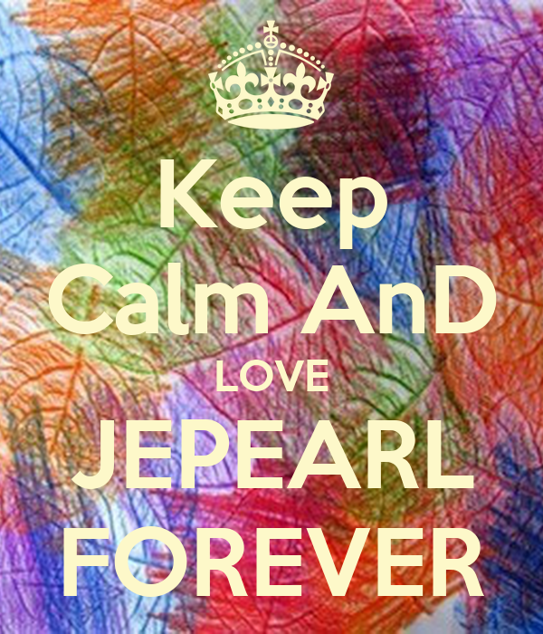 Keep Calm AnD LOVE JEPEARL FOREVER