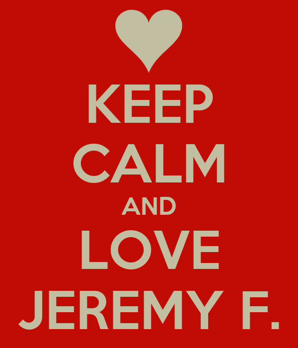 KEEP CALM AND LOVE JEREMY F.