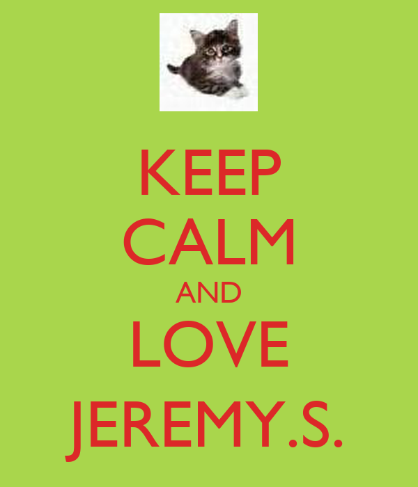 KEEP CALM AND LOVE JEREMY.S.