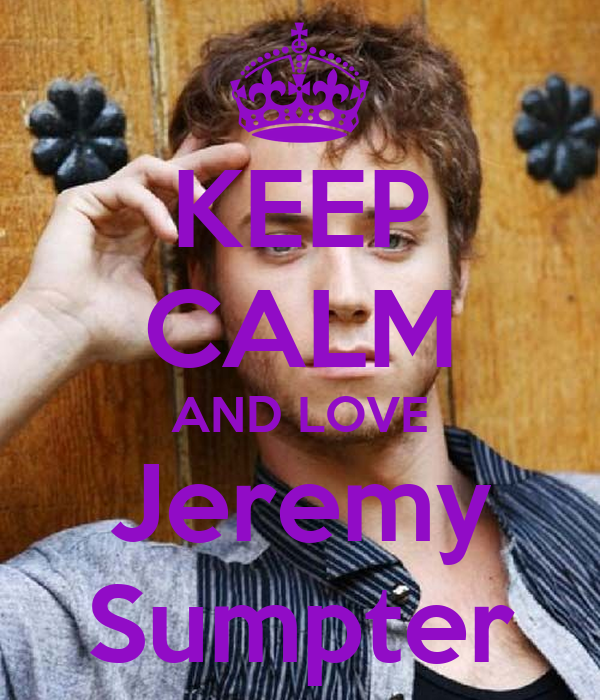 KEEP CALM AND LOVE Jeremy Sumpter