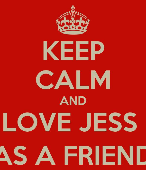 KEEP CALM AND LOVE JESS  (AS A FRIEND)