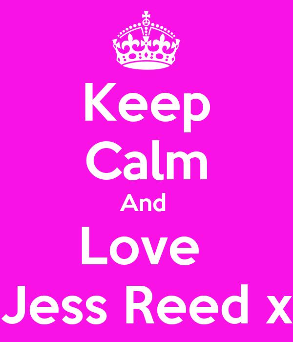 Keep Calm And  Love  Jess Reed x
