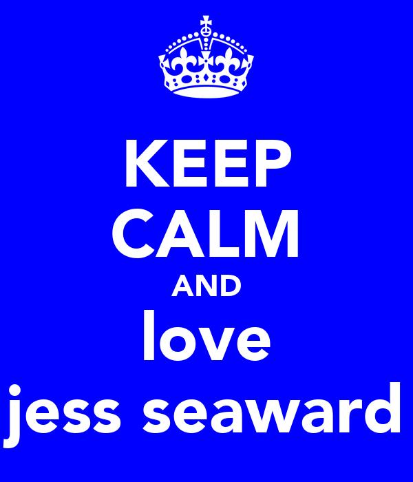 KEEP CALM AND love jess seaward