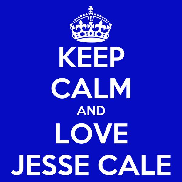 KEEP CALM AND LOVE JESSE CALE
