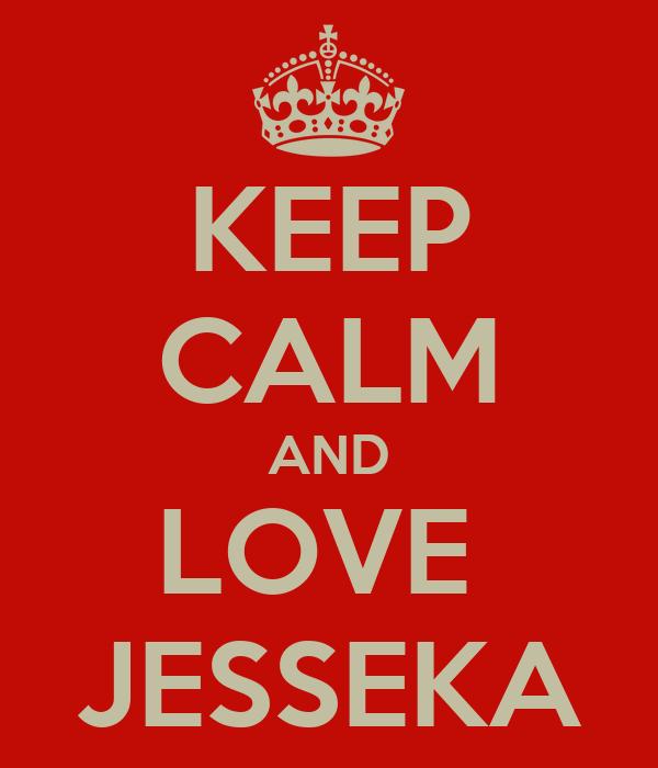 KEEP CALM AND LOVE  JESSEKA