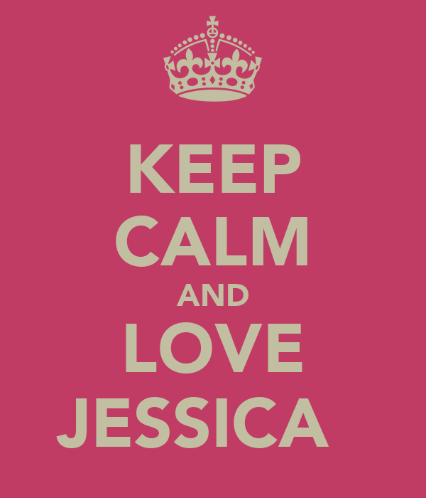 KEEP CALM AND LOVE JESSICA ♡