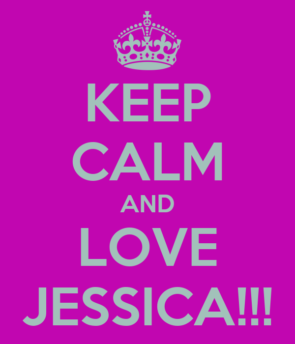 KEEP CALM AND LOVE JESSICA!!!