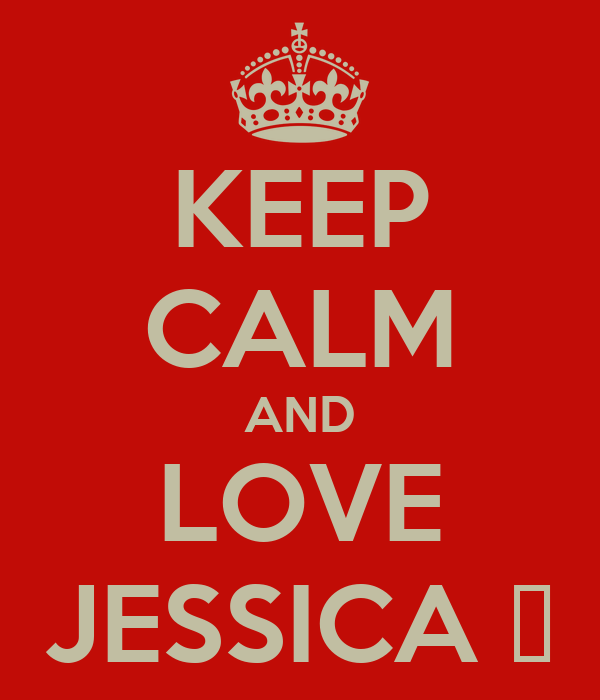 KEEP CALM AND LOVE JESSICA ♥
