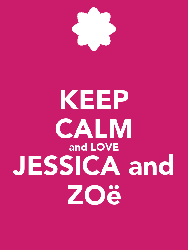 KEEP CALM and LOVE JESSICA and ZOë