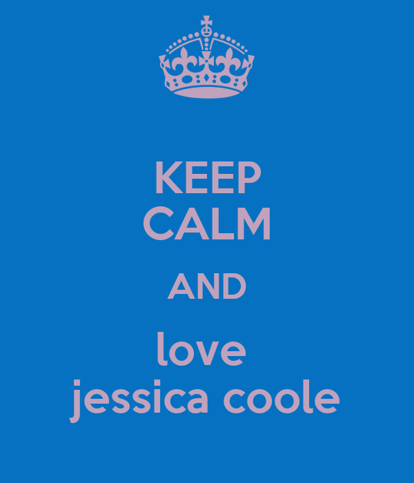 KEEP CALM AND love  jessica coole